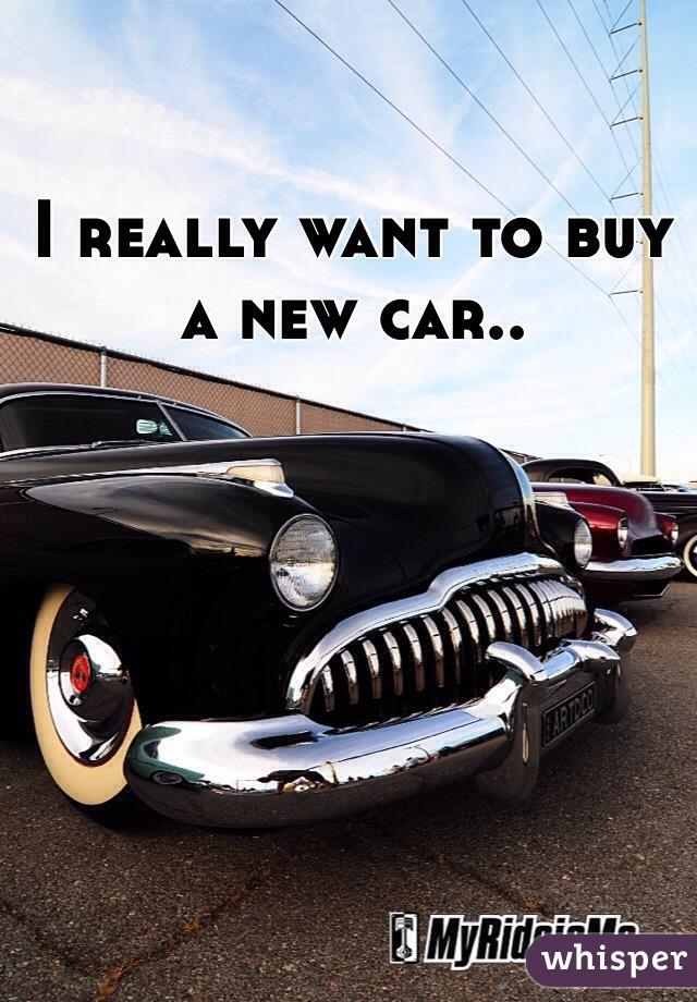 I really want to buy a new car..