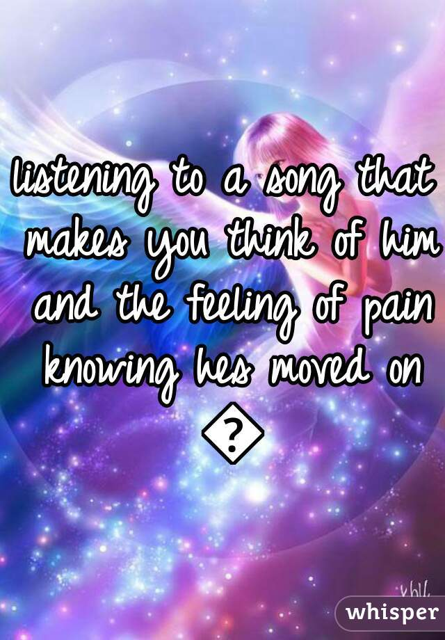 listening to a song that makes you think of him and the feeling of pain knowing hes moved on 😭