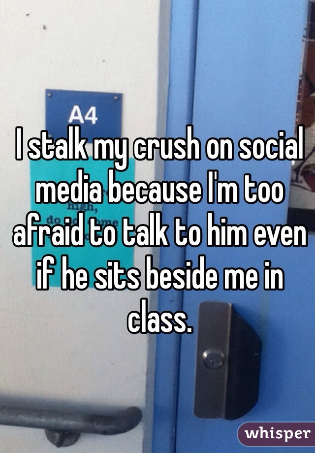 I stalk my crush on social media because I'm too afraid to talk to him even if he sits beside me in class.