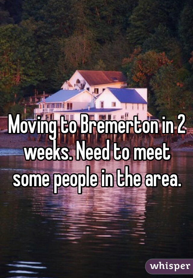 Moving to Bremerton in 2 weeks. Need to meet some people in the area.