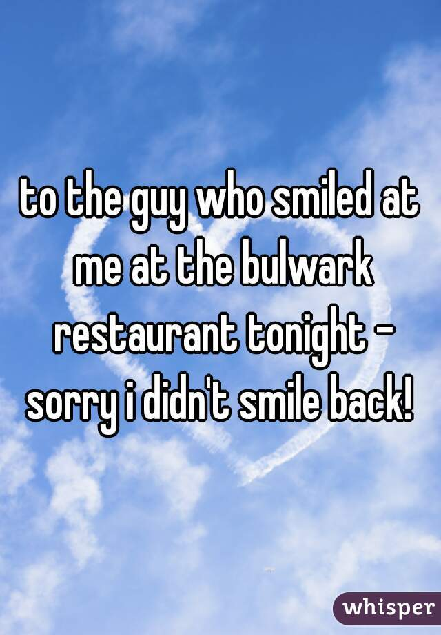 to the guy who smiled at me at the bulwark restaurant tonight - sorry i didn't smile back!