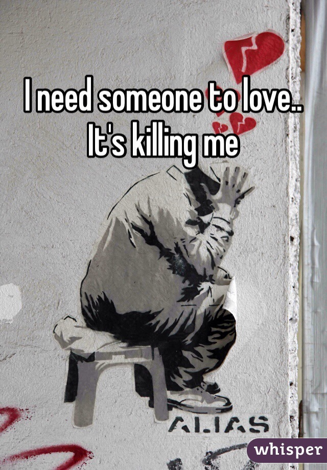 I need someone to love.. It's killing me