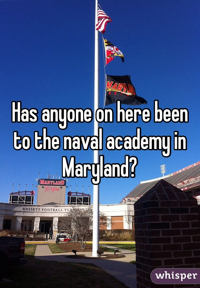 Has anyone on here been to the naval academy in Maryland?