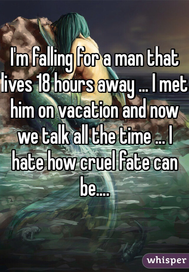 I'm falling for a man that lives 18 hours away ... I met him on vacation and now we talk all the time ... I hate how cruel fate can be....