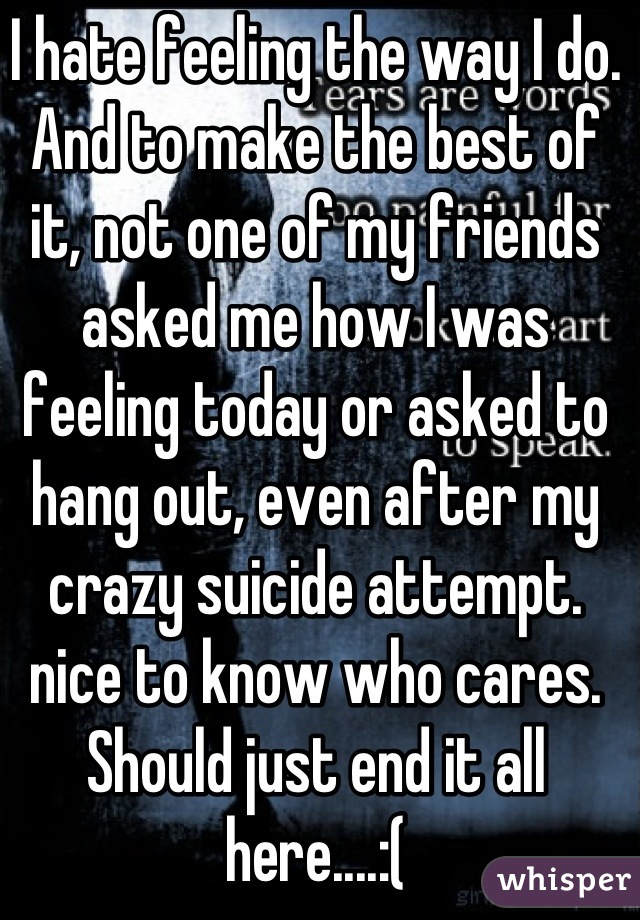 I hate feeling the way I do. And to make the best of it, not one of my friends asked me how I was feeling today or asked to hang out, even after my crazy suicide attempt. nice to know who cares. Should just end it all here....:(