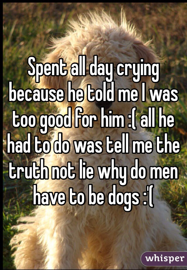 Spent all day crying because he told me I was too good for him :( all he had to do was tell me the truth not lie why do men have to be dogs :'(