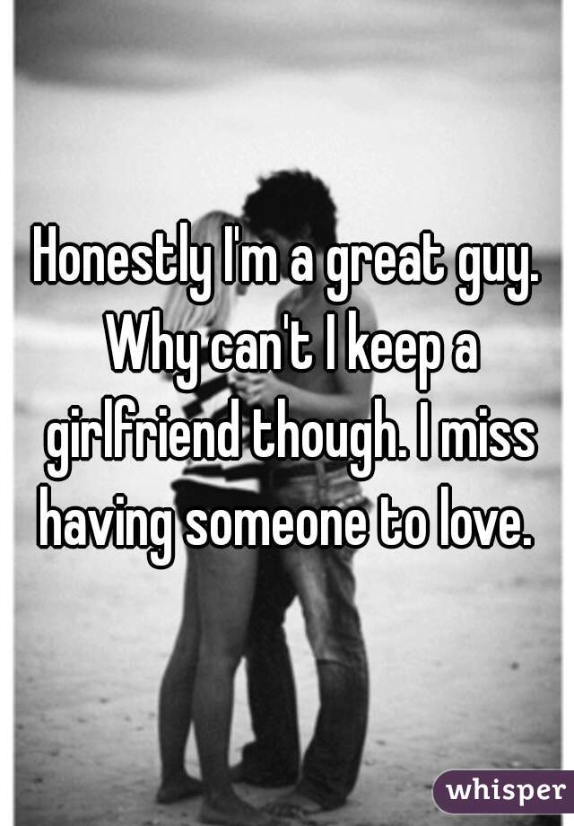 Honestly I'm a great guy. Why can't I keep a girlfriend though. I miss having someone to love.