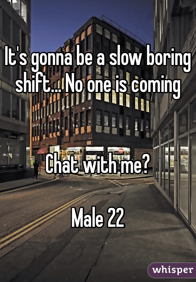 It's gonna be a slow boring shift... No one is coming   Chat with me?   Male 22