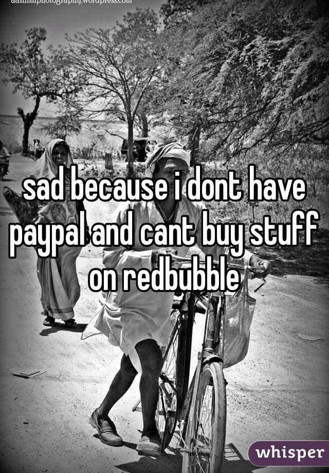 sad because i dont have paypal and cant buy stuff on redbubble