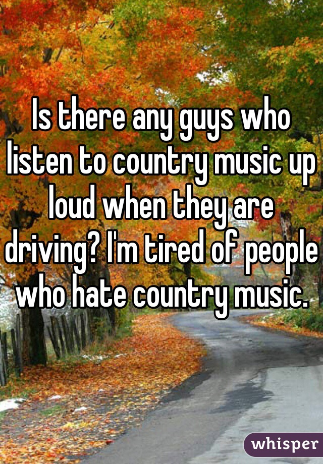 Is there any guys who listen to country music up loud when they are driving? I'm tired of people who hate country music.
