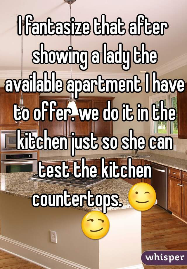 I fantasize that after showing a lady the available apartment I have to offer. we do it in the kitchen just so she can test the kitchen countertops. 😉 😏
