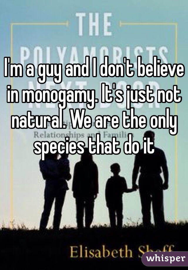 I'm a guy and I don't believe in monogamy. It's just not natural. We are the only species that do it