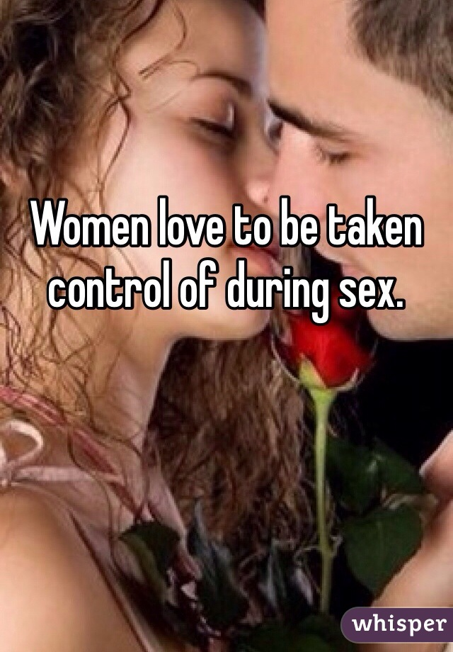 Women love to be taken control of during sex.