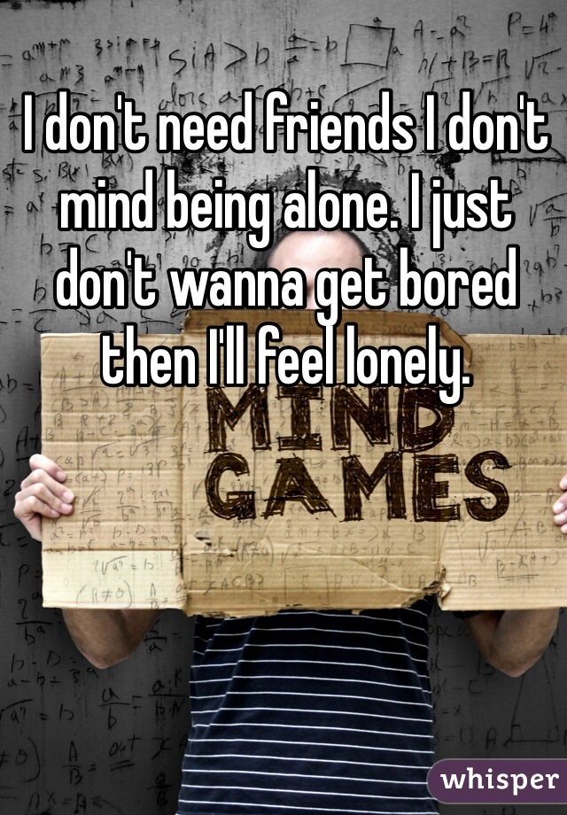 I don't need friends I don't mind being alone. I just don't wanna get bored then I'll feel lonely.
