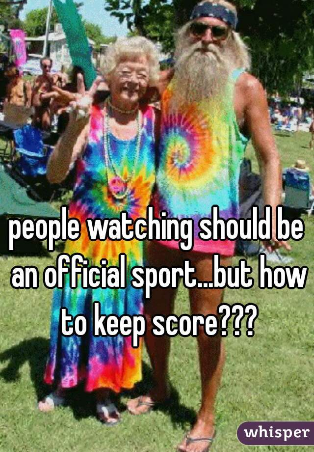 people watching should be an official sport...but how to keep score???