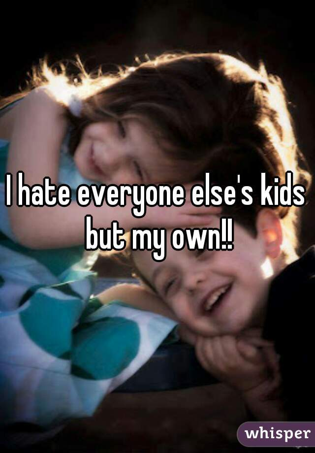 I hate everyone else's kids but my own!!