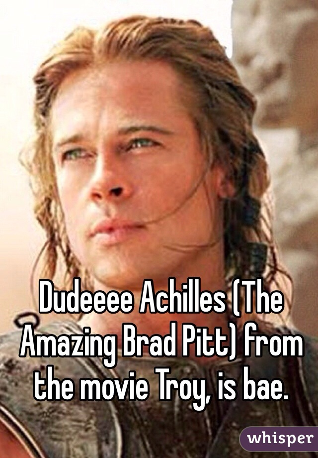 Dudeeee Achilles (The Amazing Brad Pitt) from the movie Troy, is bae.