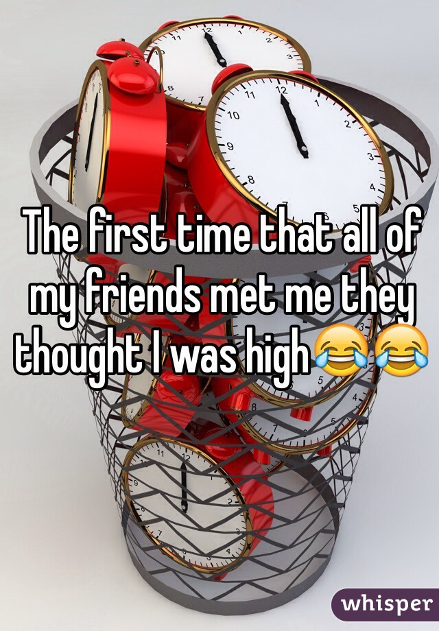 The first time that all of my friends met me they thought I was high😂😂