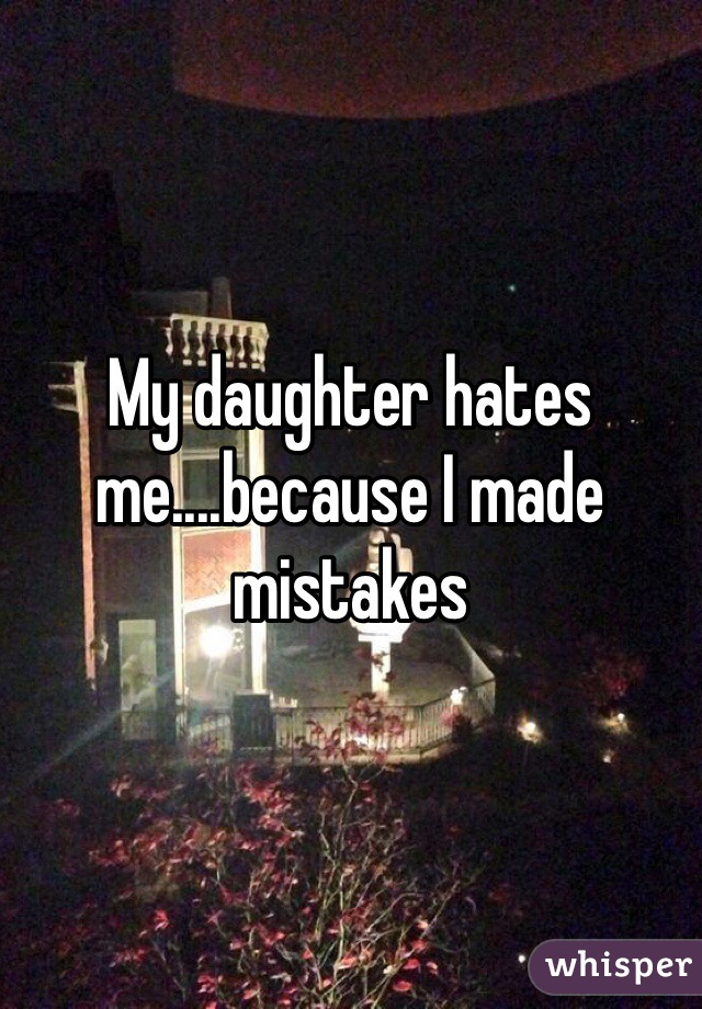 My daughter hates me....because I made mistakes