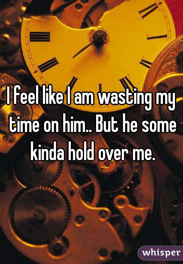 I feel like I am wasting my time on him.. But he some kinda hold over me.