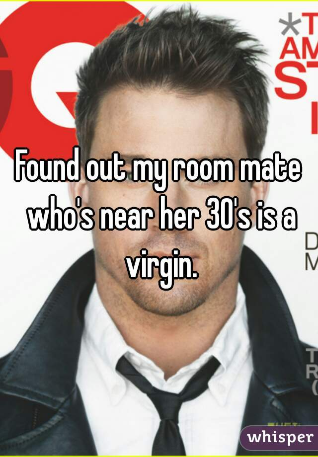 Found out my room mate who's near her 30's is a virgin.