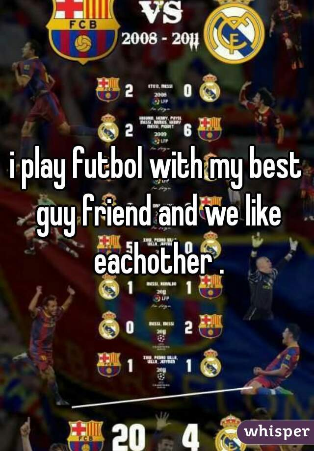 i play futbol with my best guy friend and we like eachother .