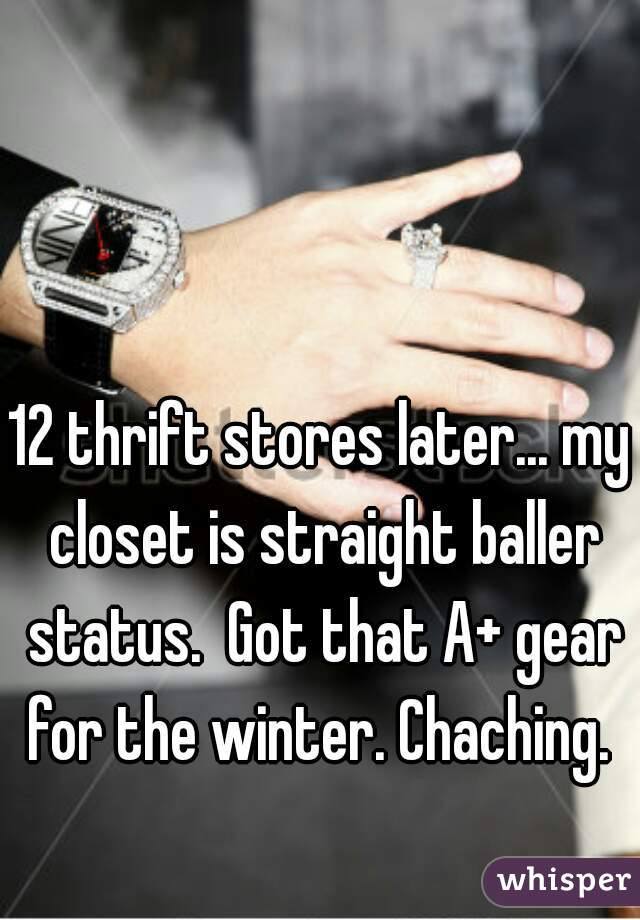 12 thrift stores later... my closet is straight baller status.  Got that A+ gear for the winter. Chaching.