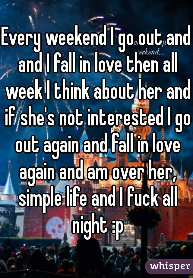 Every weekend I go out and and I fall in love then all week I think about her and if she's not interested I go out again and fall in love again and am over her, simple life and I fuck all night :p