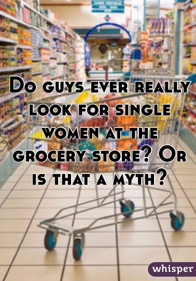 Do guys ever really look for single women at the grocery store? Or is that a myth?
