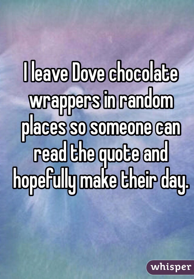 I leave Dove chocolate wrappers in random places so someone can read the quote and hopefully make their day.