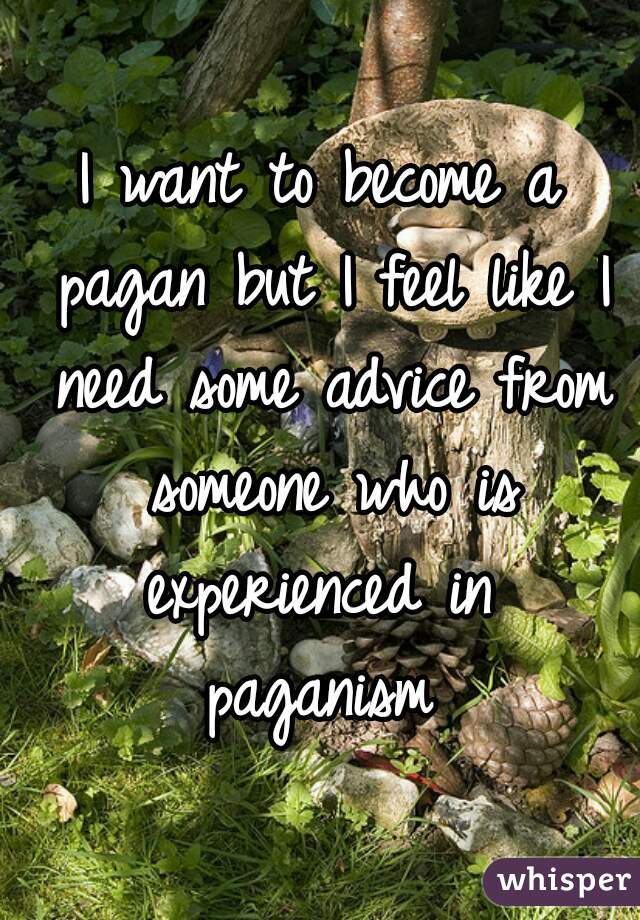 I want to become a pagan but I feel like I need some advice from someone who is experienced in  paganism