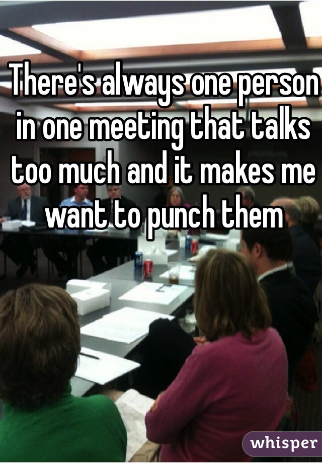 There's always one person in one meeting that talks too much and it makes me want to punch them