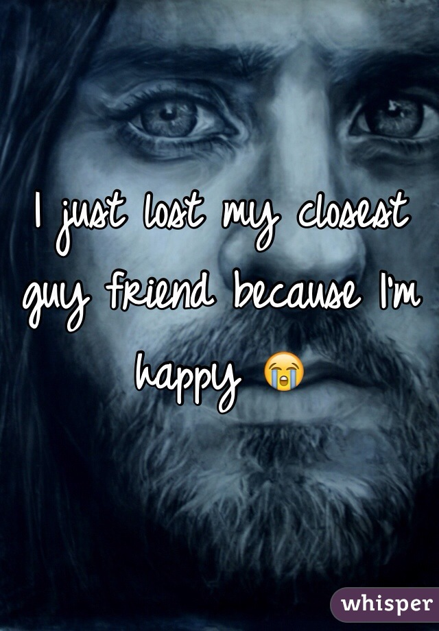 I just lost my closest guy friend because I'm happy 😭