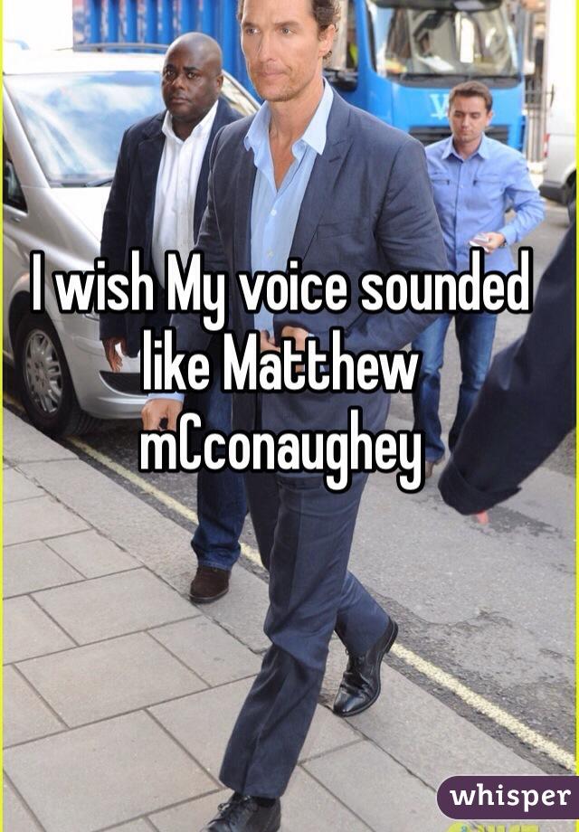 I wish My voice sounded like Matthew mCconaughey