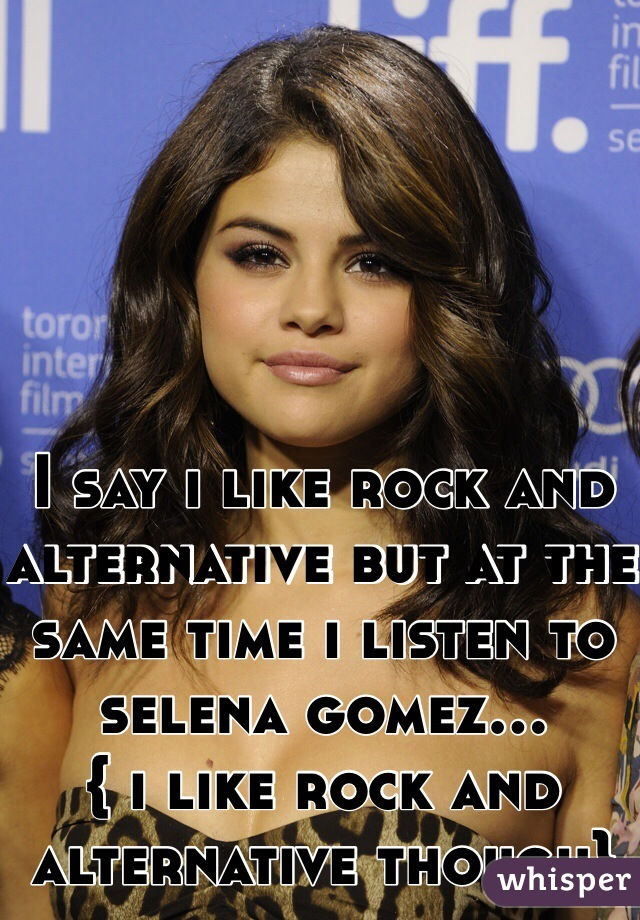 I say i like rock and alternative but at the same time i listen to selena gomez... { i like rock and alternative though}