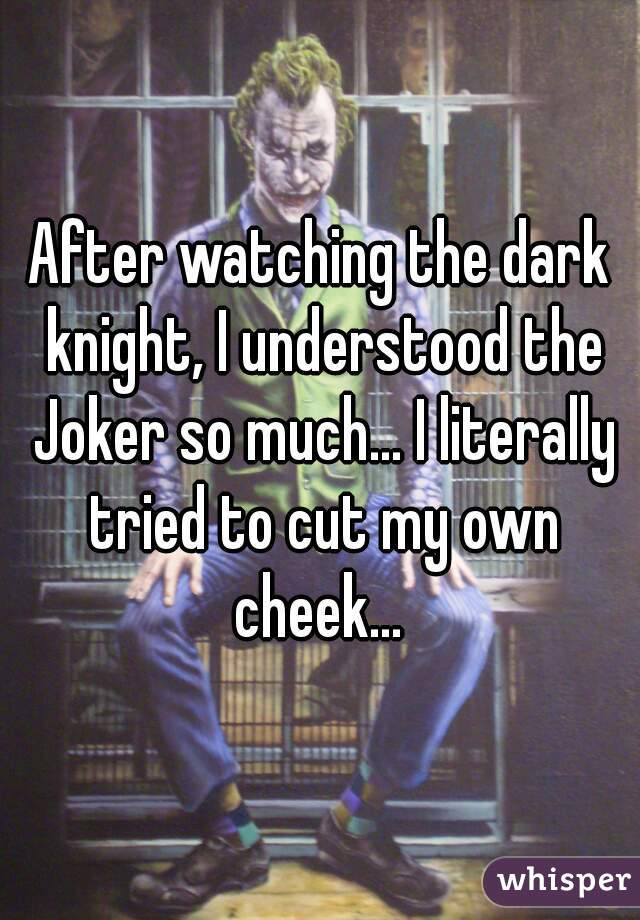 After watching the dark knight, I understood the Joker so much... I literally tried to cut my own cheek...