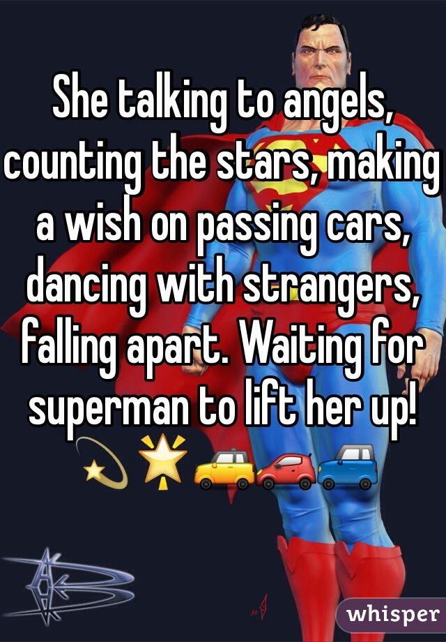 She talking to angels, counting the stars, making a wish on passing cars, dancing with strangers, falling apart. Waiting for superman to lift her up! 💫🌟🚕🚗🚙