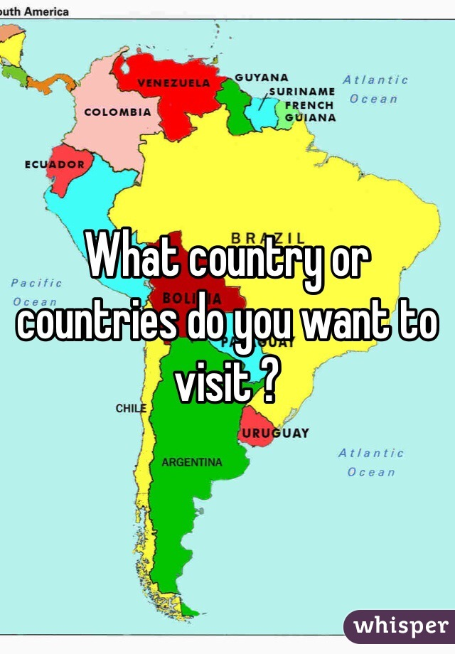 What country or countries do you want to visit ?