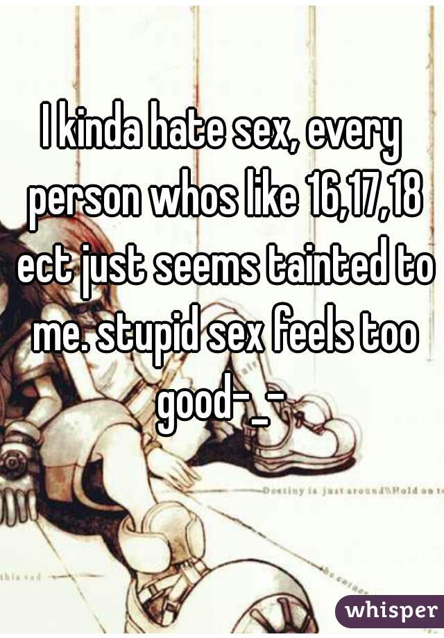 I kinda hate sex, every person whos like 16,17,18 ect just seems tainted to me. stupid sex feels too good-_-