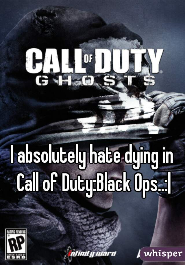 I absolutely hate dying in Call of Duty:Black Ops..:|