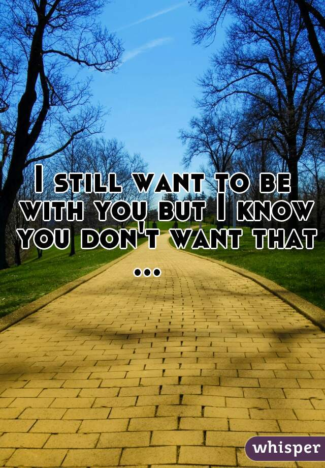 I still want to be with you but I know you don't want that ...