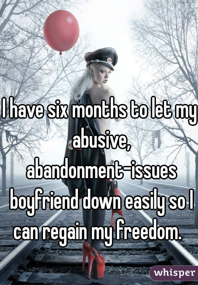 I have six months to let my abusive, abandonment-issues boyfriend down easily so I can regain my freedom.