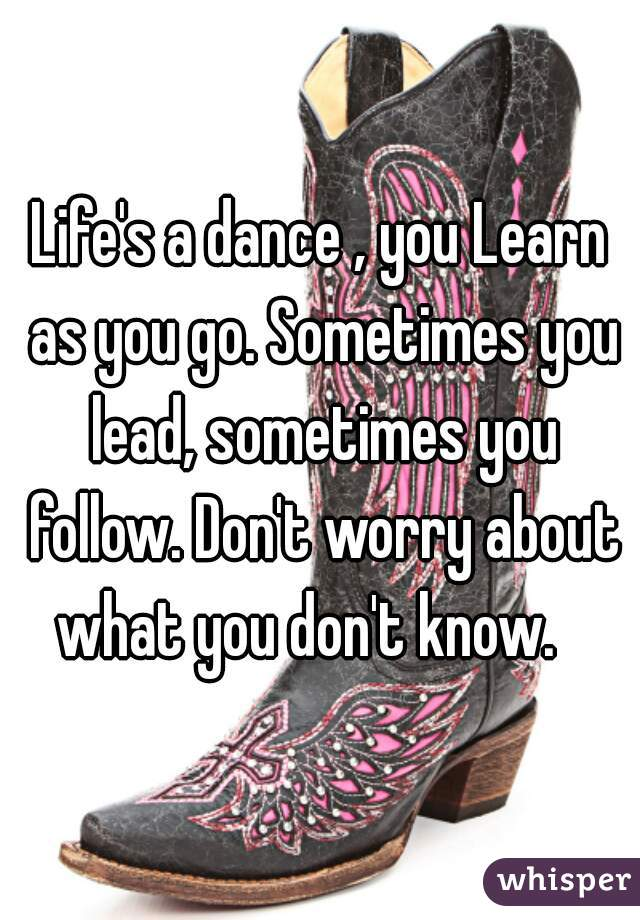 Life's a dance , you Learn as you go. Sometimes you lead, sometimes you follow. Don't worry about what you don't know.