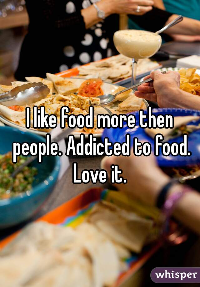 I like food more then people. Addicted to food. Love it.
