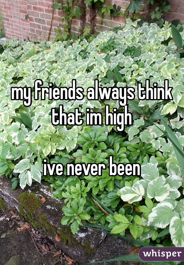 my friends always think that im high  ive never been