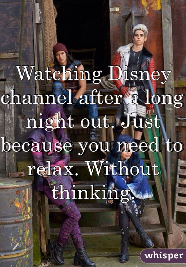 Watching Disney channel after a long night out. Just because you need to relax. Without thinking.