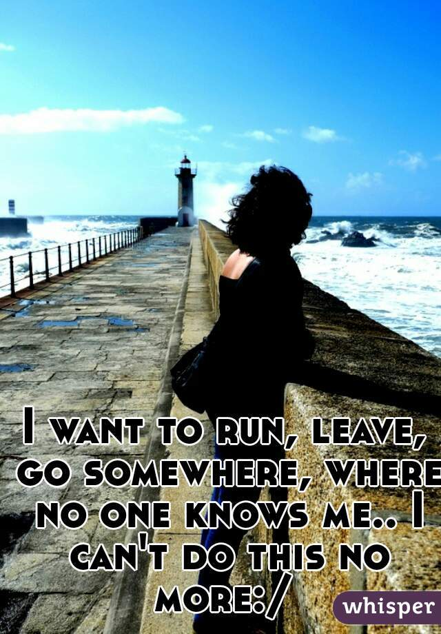 I want to run, leave, go somewhere, where no one knows me.. I can't do this no more:/