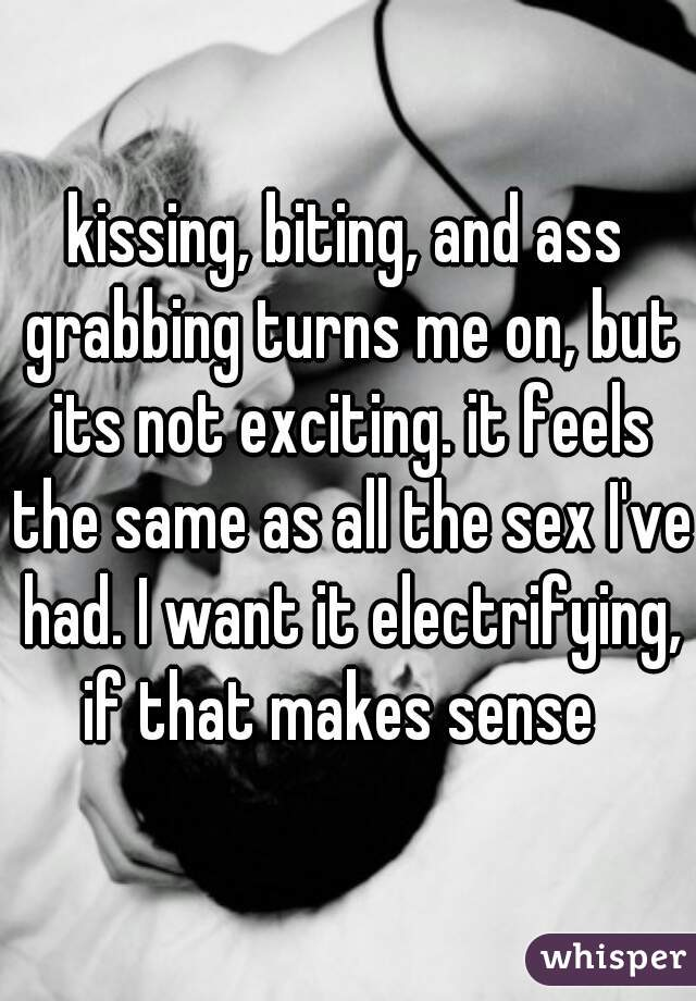 kissing, biting, and ass grabbing turns me on, but its not exciting. it feels the same as all the sex I've had. I want it electrifying, if that makes sense