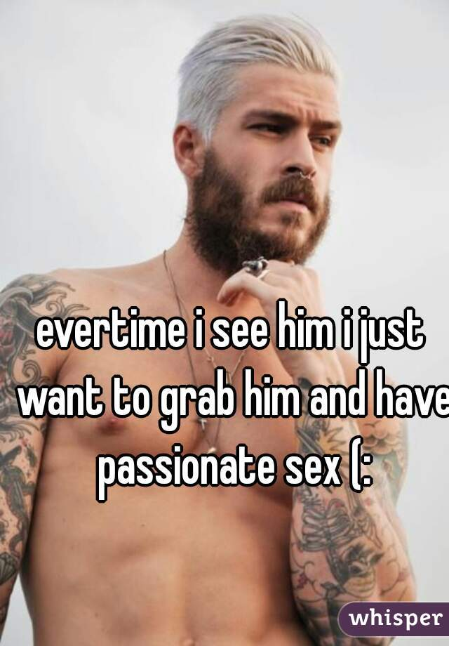 evertime i see him i just want to grab him and have passionate sex (: