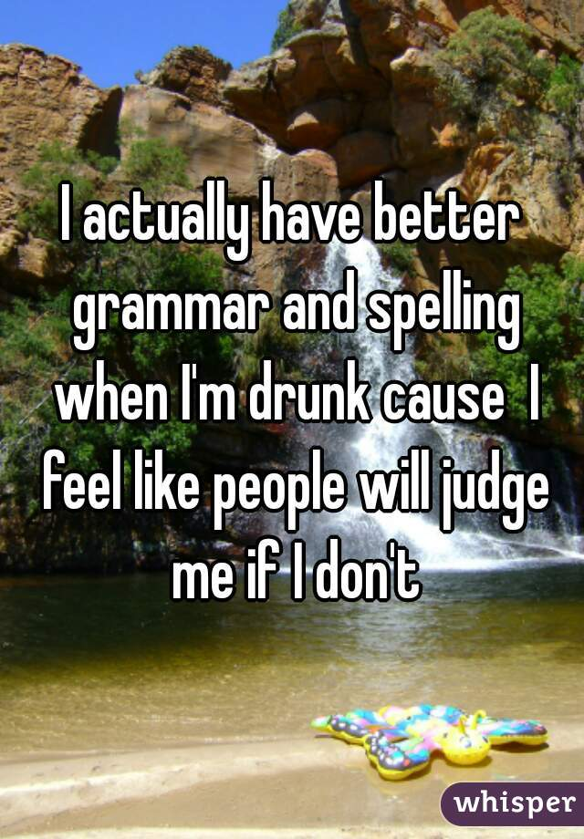 I actually have better grammar and spelling when I'm drunk cause  I feel like people will judge me if I don't